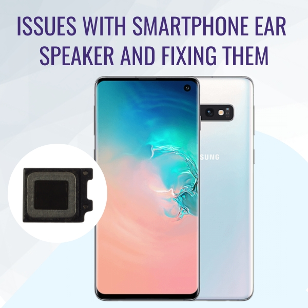 Issues with Smartphone Ear Speaker and Fixing Them – An Overview