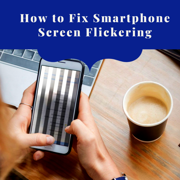 Is Your Smartphone Screen Flickering? Know How to Fix It